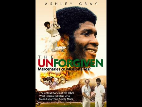 Cover of 'The Unforgiven - Mercenaries or Missionaries' by Ashley Gray. The book gives an deep insight into the personal state and condition of 20 West Indies cricketers who turned their backs on local and international regulations in order to play in